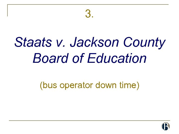 3. Staats v. Jackson County Board of Education (bus operator down time)