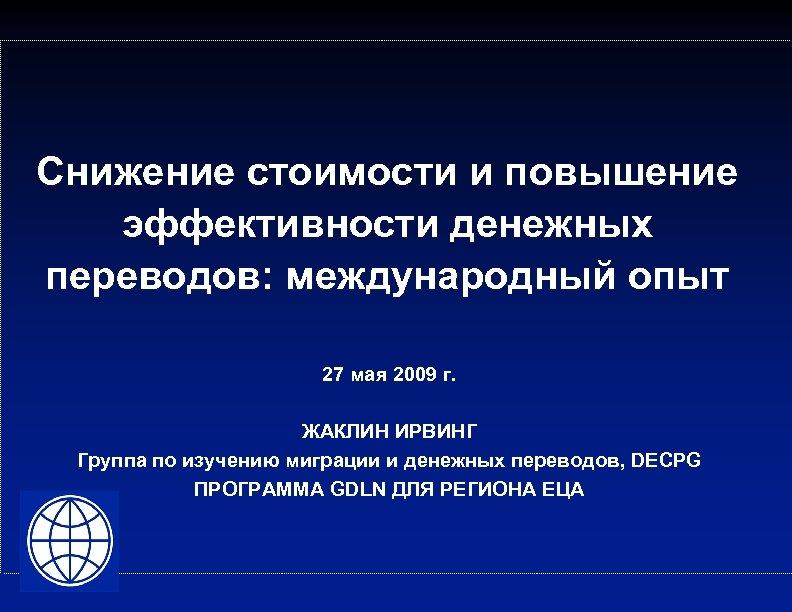 Снижение стоимости и повышение эффективности денежных переводов: международный опыт 27 мая 2009 г. ЖАКЛИН