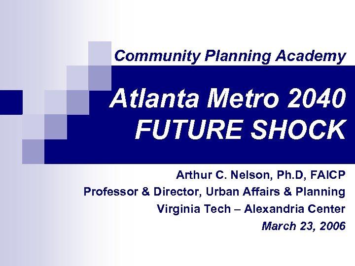 Community Planning Academy Atlanta Metro 2040 FUTURE SHOCK Arthur C. Nelson, Ph. D, FAICP