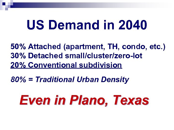 US Demand in 2040 50% Attached (apartment, TH, condo, etc. ) 30% Detached small/cluster/zero-lot