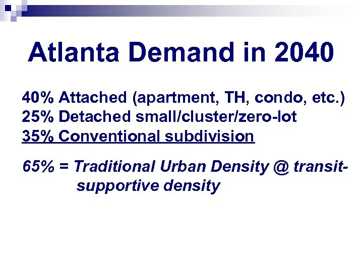 Atlanta Demand in 2040 40% Attached (apartment, TH, condo, etc. ) 25% Detached small/cluster/zero-lot