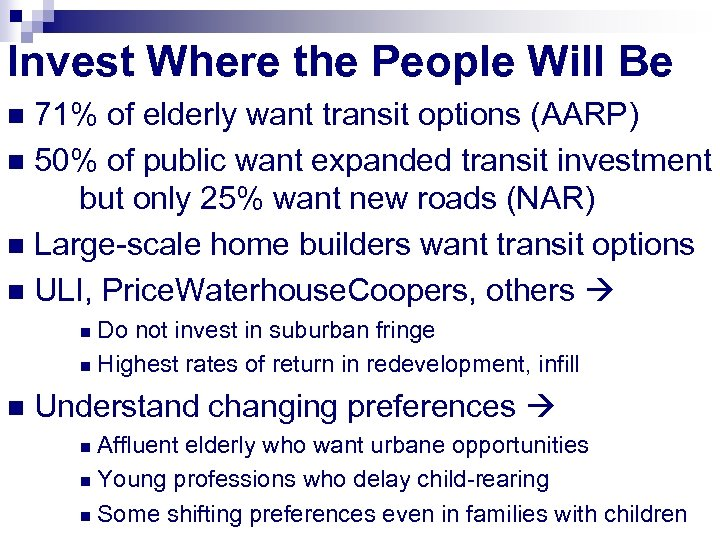 Invest Where the People Will Be 71% of elderly want transit options (AARP) n