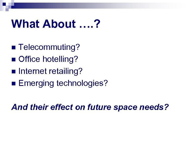 What About …. ? Telecommuting? n Office hotelling? n Internet retailing? n Emerging technologies?