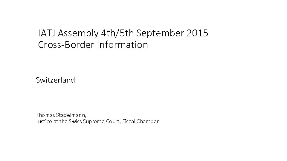IATJ Assembly 4 th/5 th September 2015 Cross-Border Information Switzerland Thomas Stadelmann, Justice at