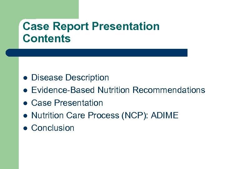 Case Report Presentation Contents l l l Disease Description Evidence-Based Nutrition Recommendations Case Presentation