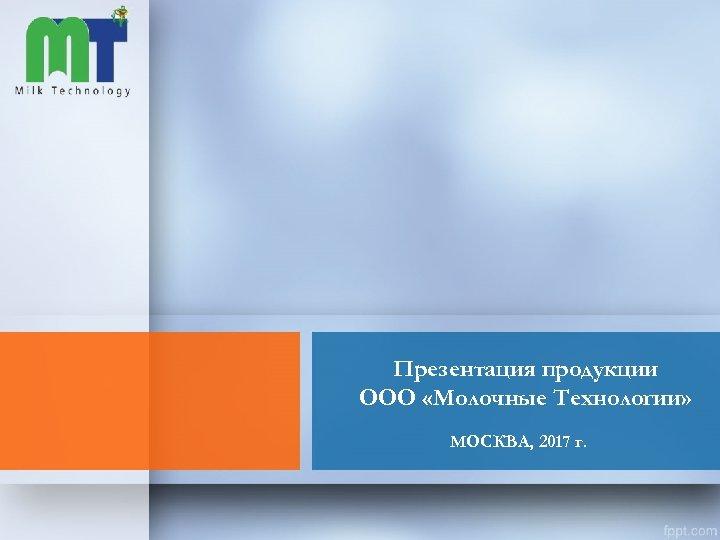 Презентация продукции ООО «Молочные Технологии» МОСКВА, 2017 г.