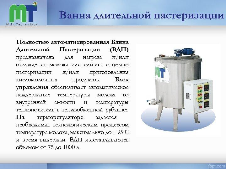 Ванна длительной пастеризации Полностью автоматизированная Ванна Длительной Пастеризации (ВДП) предназначена для нагрева и/или охлаждения