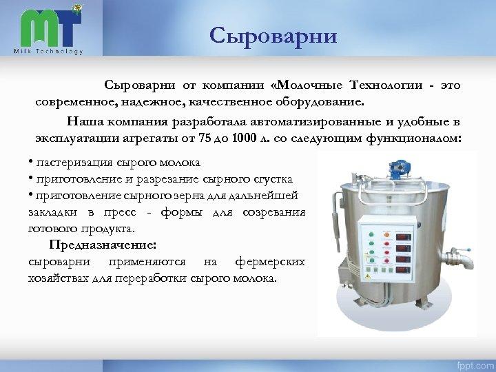 Сыроварни от компании «Молочные Технологии - это современное, надежное, качественное оборудование. Наша компания разработала