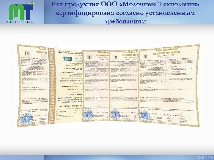 Вся продукция ООО «Молочные Технологии» сертифицирована согласно установленным требованиям