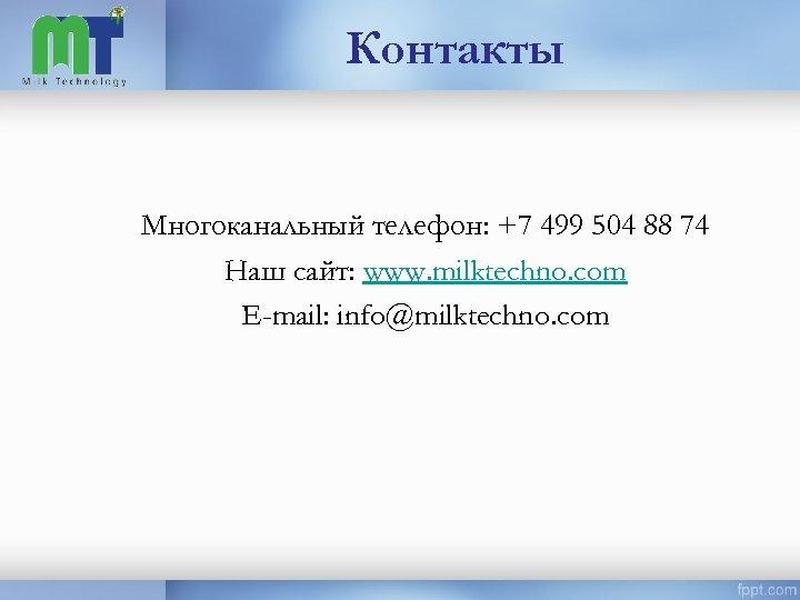 Контакты Многоканальный телефон: +7 499 504 88 74 Наш сайт: www. milktechno. com E-mail: