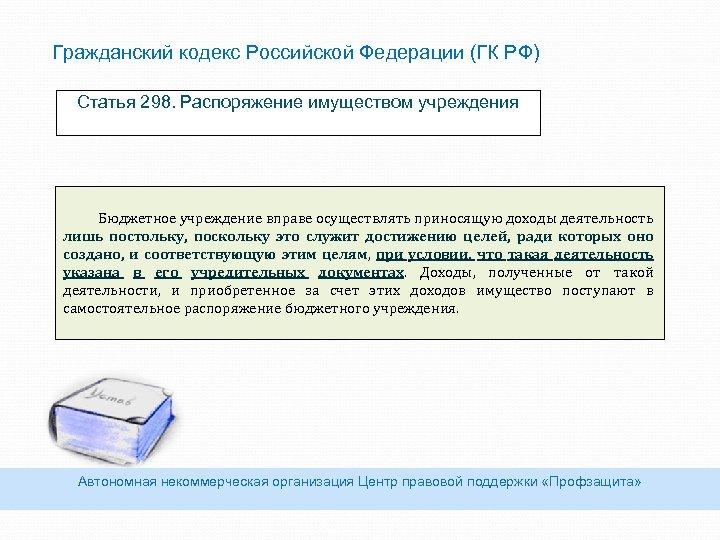 Гражданский кодекс Российской Федерации (ГК РФ) Статья 298. Распоряжение имуществом учреждения Бюджетное учреждение вправе