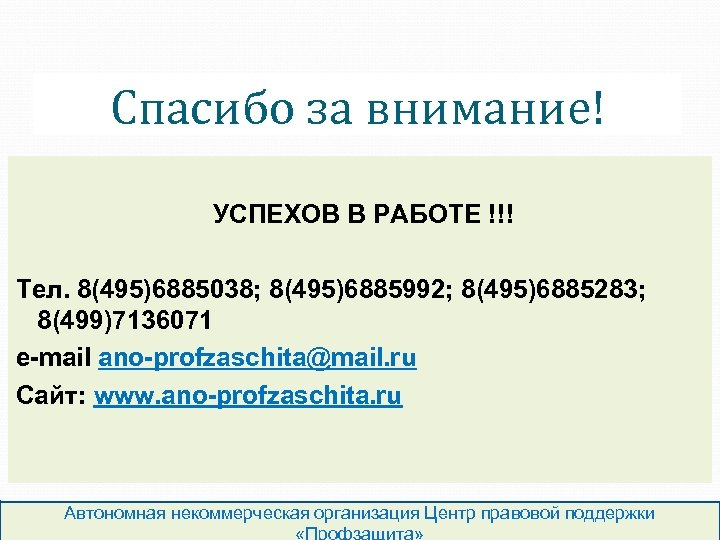 Спасибо за внимание! УСПЕХОВ В РАБОТЕ !!! Тел. 8(495)6885038; 8(495)6885992; 8(495)6885283; 8(499)7136071 e-mail ano-profzaschita@mail.