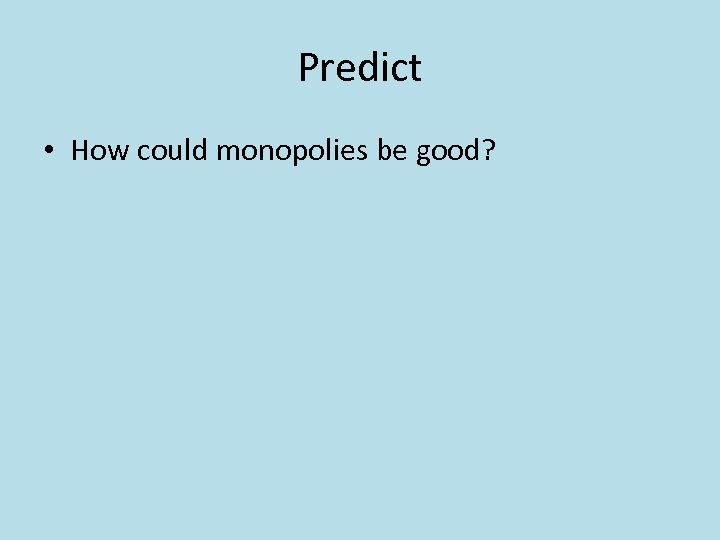 Predict • How could monopolies be good?