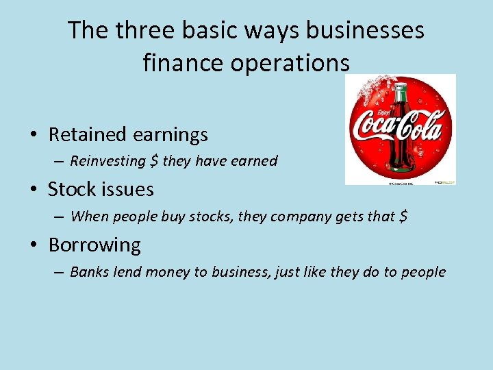 The three basic ways businesses finance operations • Retained earnings – Reinvesting $ they
