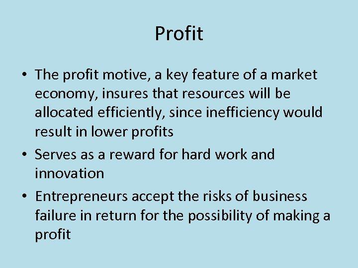 Profit • The profit motive, a key feature of a market economy, insures that