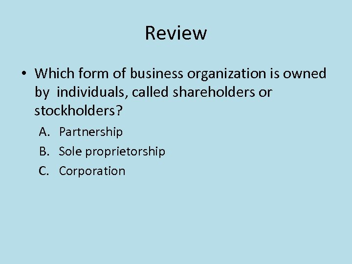 Review • Which form of business organization is owned by individuals, called shareholders or