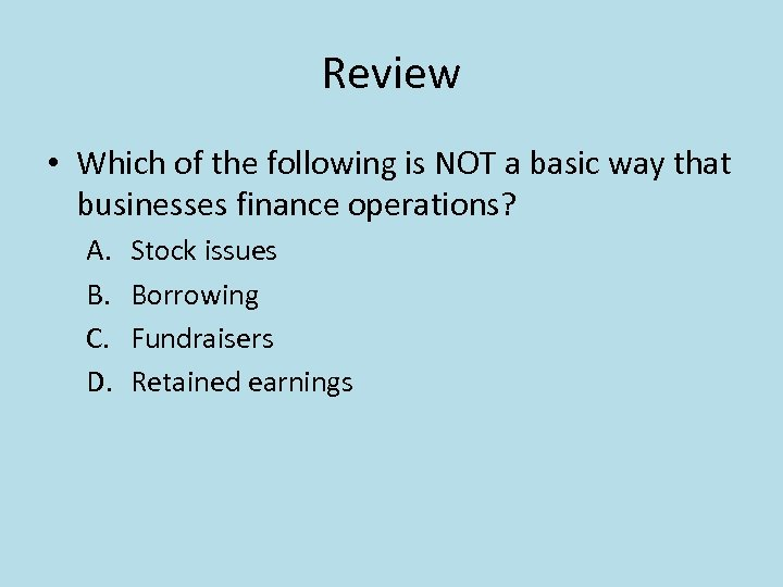 Review • Which of the following is NOT a basic way that businesses finance