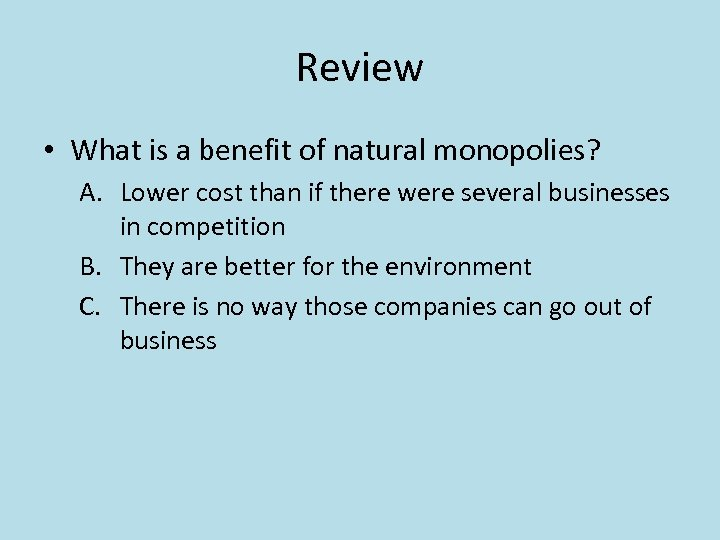 Review • What is a benefit of natural monopolies? A. Lower cost than if
