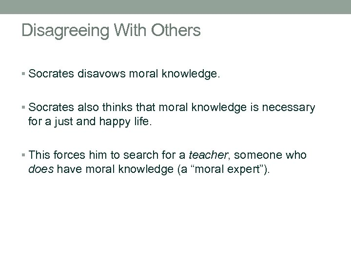 Disagreeing With Others § Socrates disavows moral knowledge. § Socrates also thinks that moral