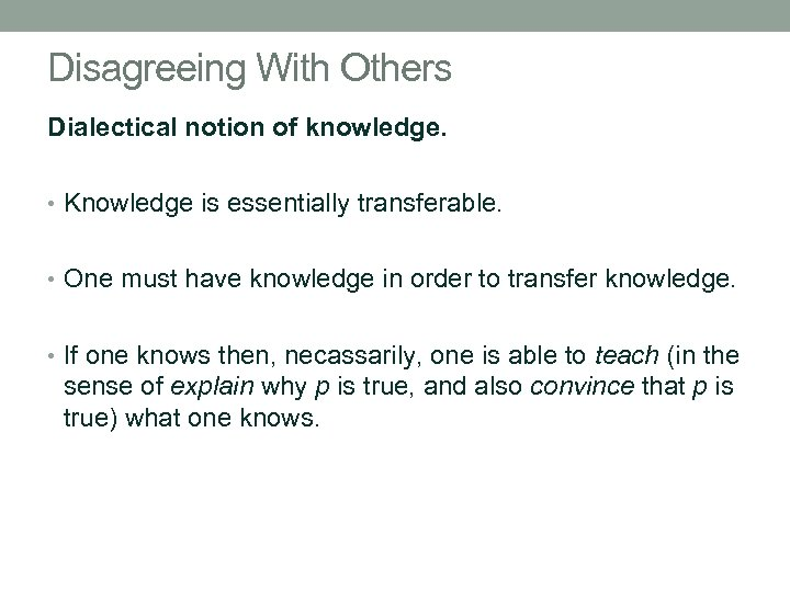 Disagreeing With Others Dialectical notion of knowledge. • Knowledge is essentially transferable. • One