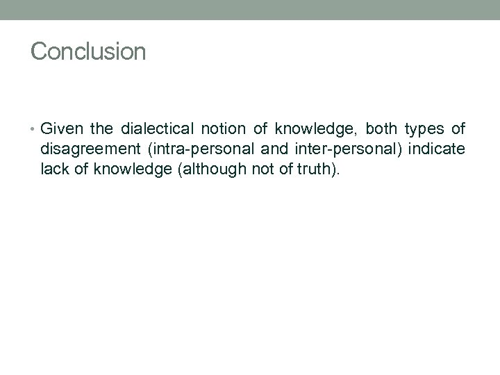 Conclusion • Given the dialectical notion of knowledge, both types of disagreement (intra-personal and