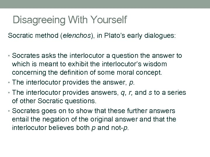 Disagreeing With Yourself Socratic method (elenchos), in Plato's early dialogues: • Socrates asks the
