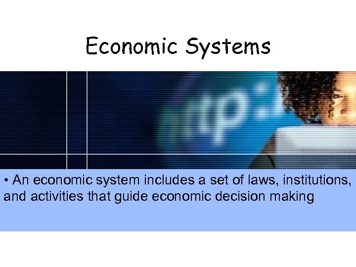 Economic Systems • An economic system includes a set of laws, institutions, and activities