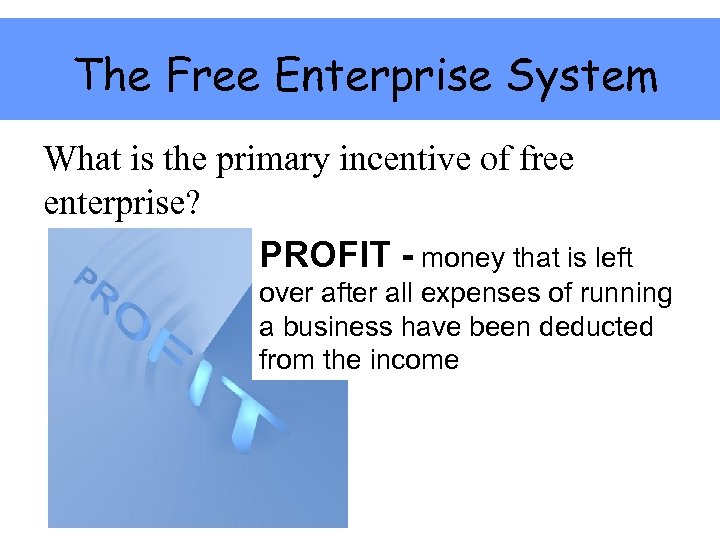 The Free Enterprise System What is the primary incentive of free enterprise? PROFIT -