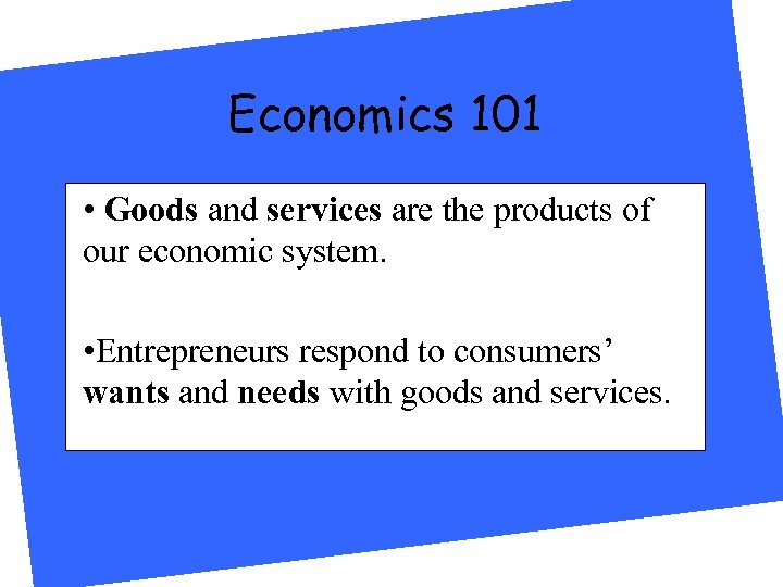 Economics 101 • Goods and services are the products of our economic system. •
