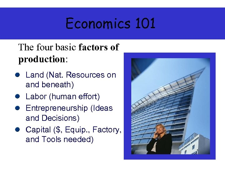 Economics 101 The four basic factors of production: Land (Nat. Resources on and beneath)