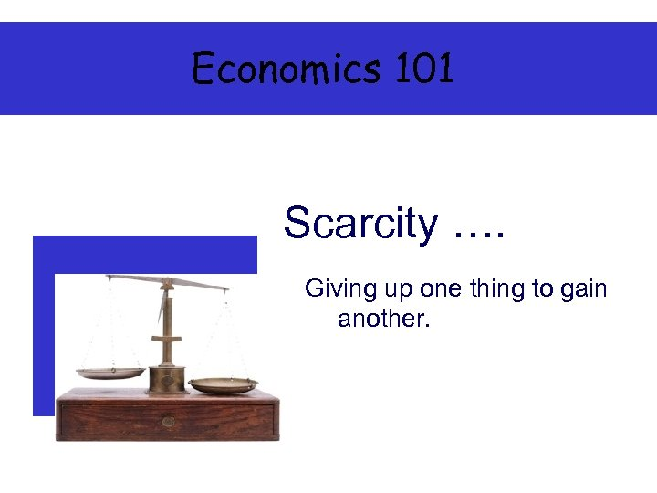 Economics 101 Scarcity …. Giving up one thing to gain another.