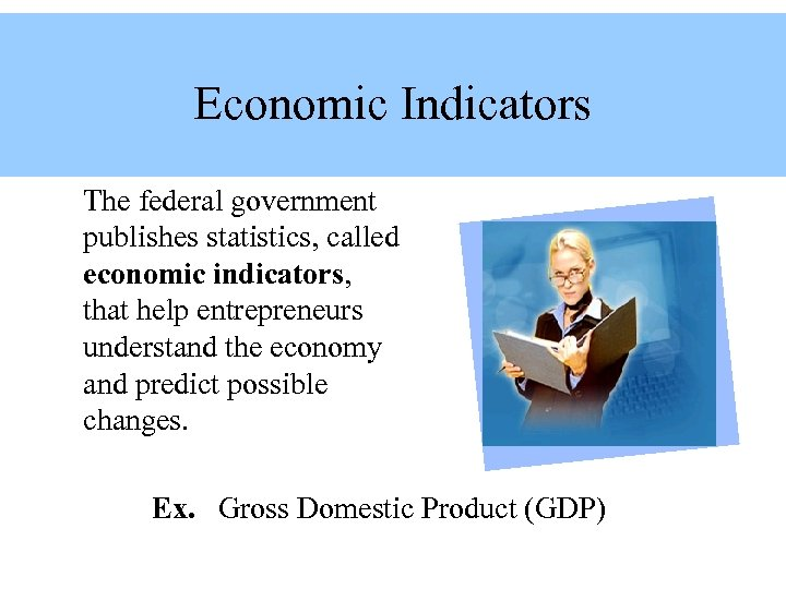 Economic Indicators The federal government publishes statistics, called economic indicators, that help entrepreneurs understand