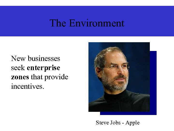 The Environment New businesses seek enterprise zones that provide incentives. Steve Jobs - Apple