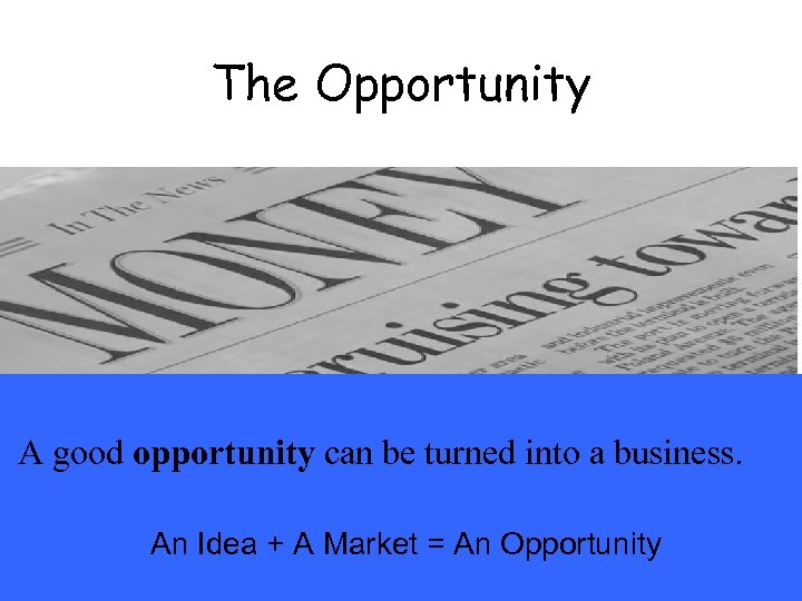 The Opportunity A good opportunity can be turned into a business. An Idea +