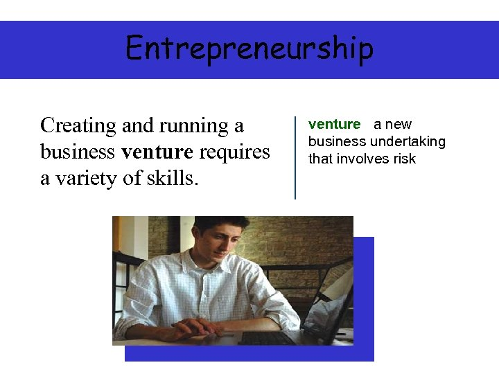 Entrepreneurship Creating and running a business venture requires a variety of skills. venture a