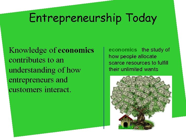 Entrepreneurship Today Knowledge of economics contributes to an understanding of how entrepreneurs and customers