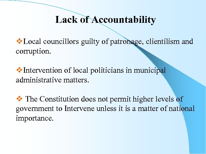 Lack of Accountability v. Local councillors guilty of patronage, clientilism and corruption. v. Intervention