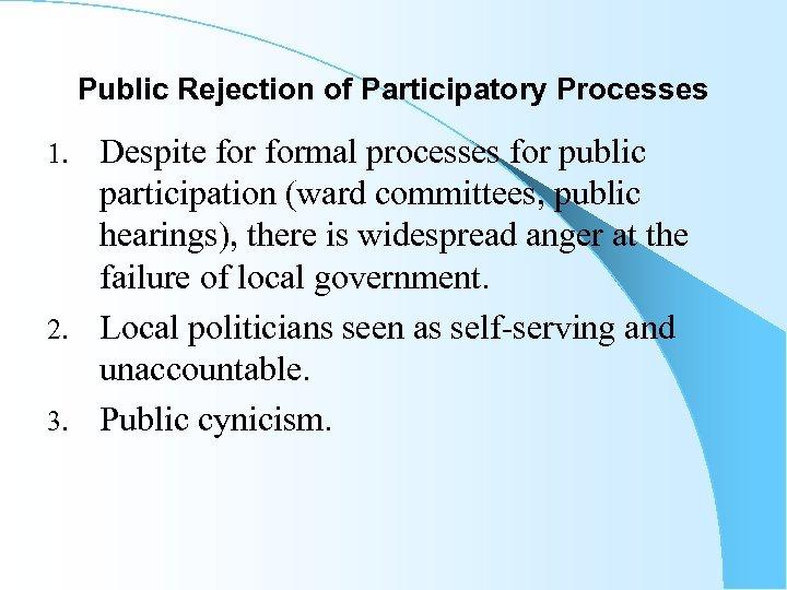 Public Rejection of Participatory Processes Despite formal processes for public participation (ward committees, public