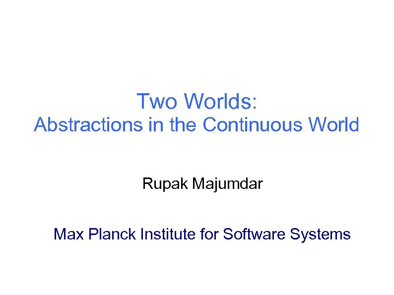 Two Worlds: Abstractions in the Continuous World Rupak Majumdar Max Planck Institute for Software