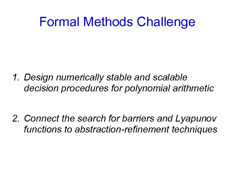Formal Methods Challenge 1. Design numerically stable and scalable decision procedures for polynomial arithmetic
