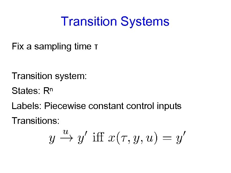 Transition Systems Fix a sampling time τ Transition system: States: Rn Labels: Piecewise constant