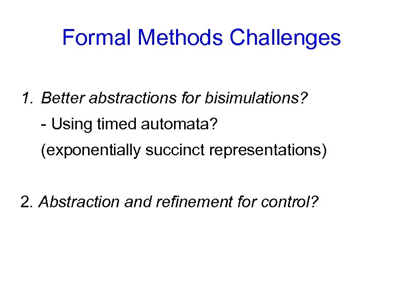 Formal Methods Challenges 1. Better abstractions for bisimulations? - Using timed automata? (exponentially succinct