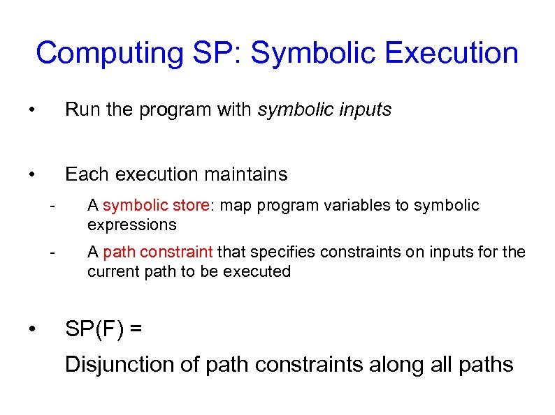 Computing SP: Symbolic Execution • Run the program with symbolic inputs • Each execution