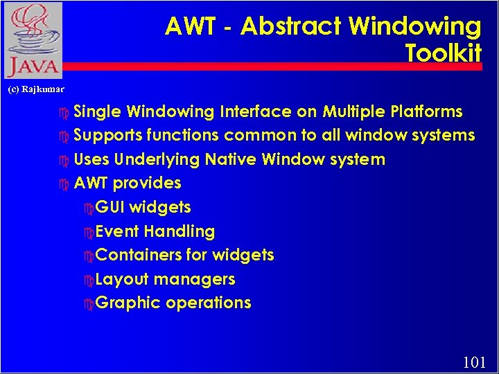 AWT - Abstract Windowing Toolkit (c) Rajkumar c Single Windowing Interface on Multiple Platforms