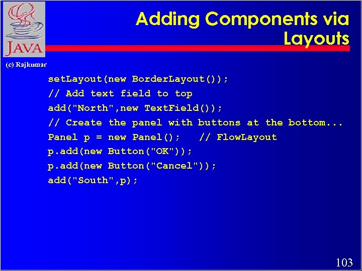 Adding Components via Layouts (c) Rajkumar set. Layout(new Border. Layout()); // Add text field