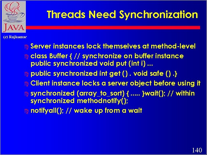 Threads Need Synchronization (c) Rajkumar c Server instances lock themselves at method-level c class