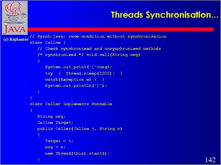 Threads Synchronisation. . . (c) Rajkumar // Synch. java: race-condition without synchronisation class Callme