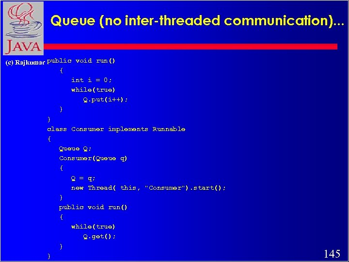 Queue (no inter-threaded communication). . . (c) Rajkumar public void run() { int i