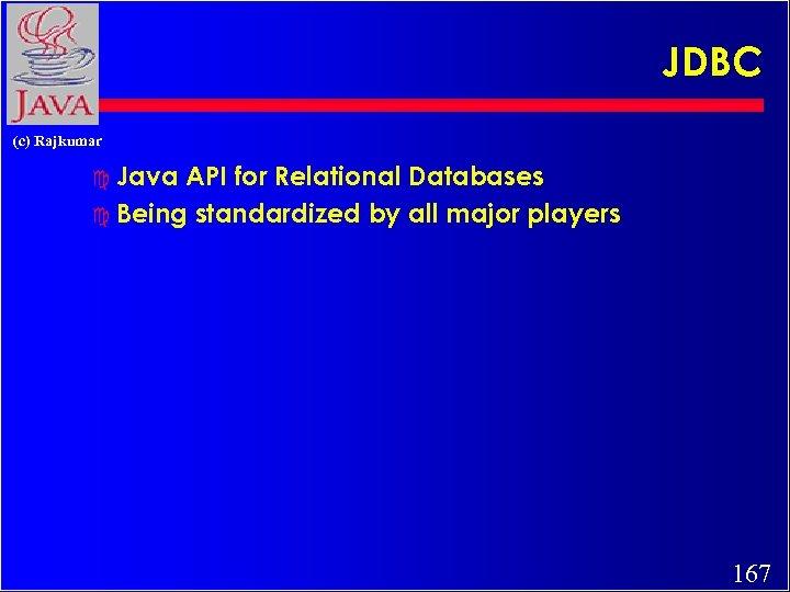JDBC (c) Rajkumar c Java API for Relational Databases c Being standardized by all