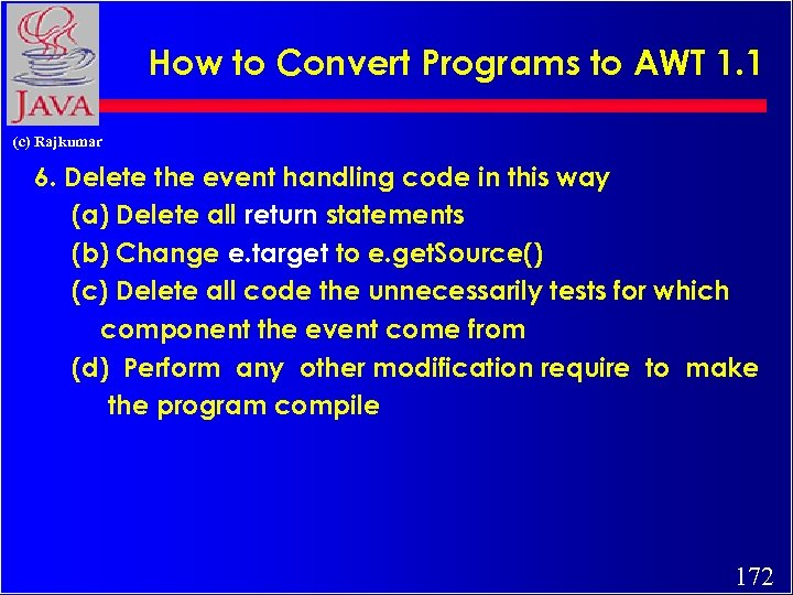 How to Convert Programs to AWT 1. 1 (c) Rajkumar 6. Delete the event